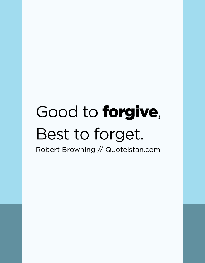 Good to forgive, Best to forget.