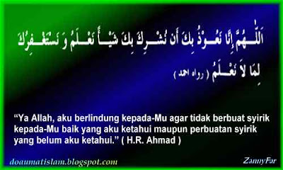"""""""Ya Allah aku berlindung kepada-Mu agar tidak berbuat syirik kepada-Mu , baik yang aku ketahui maupun perbuatan syirik yang belum aku diketahui"""". (H.R. Ahmad)."""