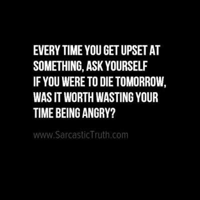 Every time you get upset at something, ask yourself if you were to die tomorrow, was it worth wasting your time being angry