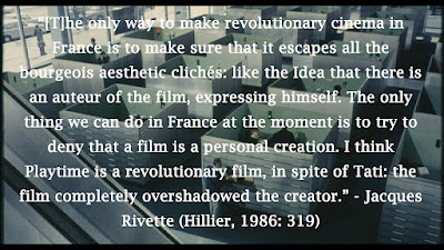 """[T]he only way to make revolutionary cinema in France is to make sure that it escapes all the bourgeois aesthetic clichés: like the Idea that there is an auteur of the film, expressing himself. The only thing we can do in France at the moment is to try to deny that a film is a personal creation. I think Playtime is a revolutionary film, in spite of Tati: the film completely overshadowed the creator."" - Jacques Rivette (Hillier, 1986: 319)"