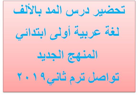 تحضير درس المد بالألف لغة عربية أولى ابتدائي المنهج الجديد تواصل ترم ثاني2019