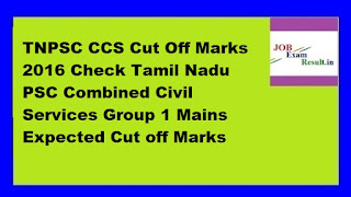 TNPSC CCS Cut Off Marks 2016 Check Tamil Nadu PSC Combined Civil Services Group 1 Mains Expected Cut off Marks