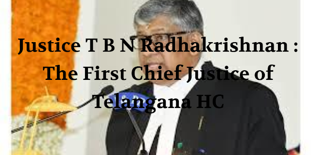 Justice T B N Radhakrishnan : The First Chief Justice of Telangana HC