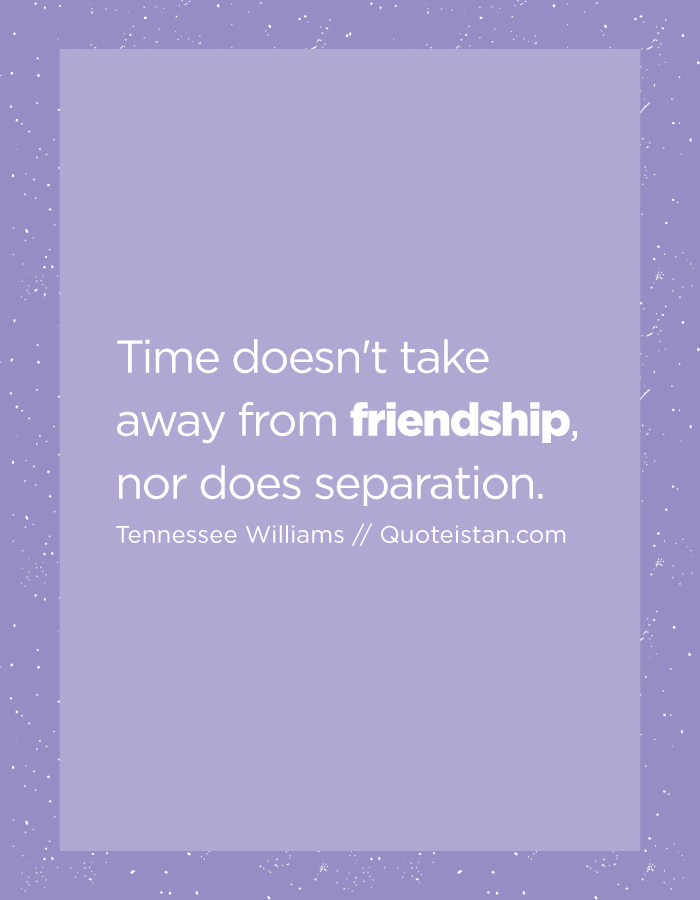 Time doesn't take away from friendship, nor does separation.