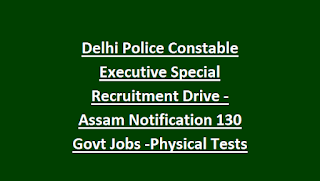 Delhi Police Constable Executive Special Recruitment Drive -Assam Notification 2018 130 Govt Jobs Online-Physical Tests Details