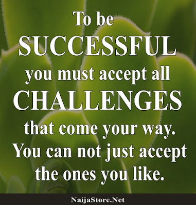 To be SUCCESSFUL you must accept all CHALLENGES that come your way. You can not just accept the ones you like - Quotes