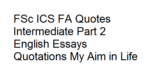 FSc ICS FA Quotes Intermediate Part 2 English Essays Quotations My Aim in Life