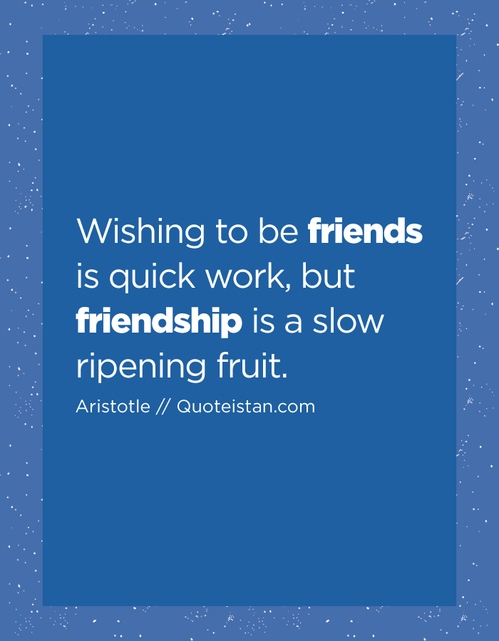 Wishing to be friends is quick work, but friendship is a slow ripening fruit.