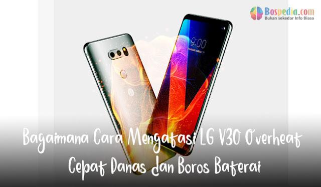merupakan jajaran andalan smartphone yang dipasarkan oleh LG Bagaimana Cara Mengatasi LG V30 Overheat Cepat Panas dan Boros Baterai