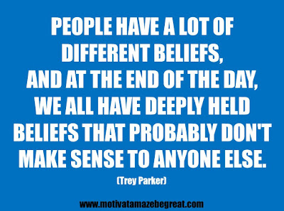"25 Belief Quotes For Self-Improvement And Success: ""People have a lot of different beliefs, and at the end of the day, we all have deeply held beliefs that probably don't make sense to anyone else."" - Trey Parker"