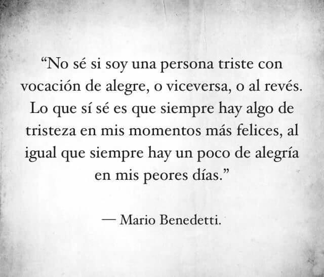 """""""No sé soy una persona triste con vocación de alegre, o viceversa, o al revés. Lo que sí sé es que siempre hay algo de tristeza en mis momentos más felices, al igual que siempre hay un poco de alegría en mis peores días."""" Mario Benedetti"""