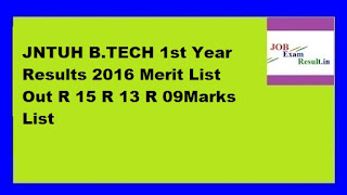 JNTUH B.TECH 1st Year Results 2016 Merit List Out R 15 R 13 R 09Marks List