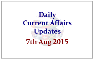 Daily Current Affairs Updates- 7th August 2015