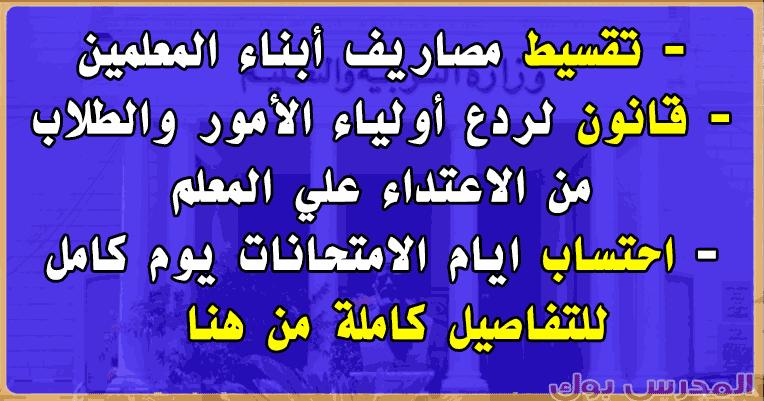 تقسيط مصروفات أبناء المعلمين وقانون لردع الطلبة وأولياء الأمور من الاعتداء علي المعلم