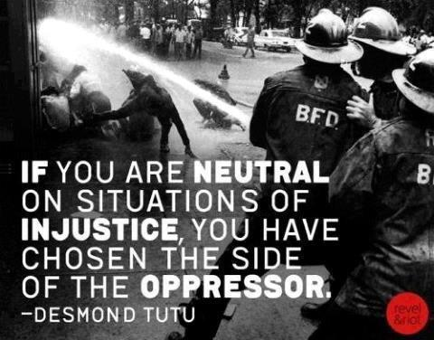 If you are neutral in situations of injustice... (Desmond Tutu)