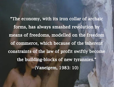 """The economy, with its iron collar of archaic forms, has always smashed revolution by means of freedoms, modelled on the freedom of commerce, which because of the inherent constraints of the law of profit swiftly become the building-blocks of new tyrannies."" (Vaneigem, 1983: 10)"