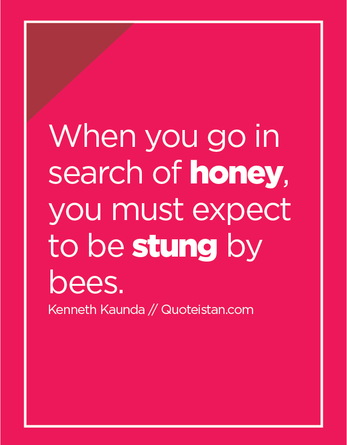 When you go in search of honey, you must expect to be stung by bees.