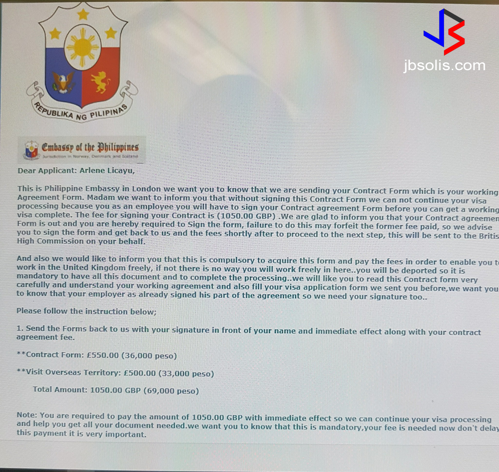 "The Head of the Philippine Overseas Labor Office in London Reydeluz D. Conferido is warning the public about another fake UK-based company posting bogus job orders. Based on his experience in dealing with such unscrupulous scammers, the Labor Attache believes that the people behind the scam are based in Africa or Eastern Europe.  They are apparently offering jobs that the UK Government has deemed exclusive for European Union (EU) and European Economic Area (EEA) citizens only. Another obvious sign that the job postings are fake is that the salaries being offered for some of the skilled labor jobs are higher than that of nurses - an obvious fake.  The fake company named ""Wilber & Co. Construction Limited"" sent the fake job orders to several recruitment agencies in the Philippines in an attempt to dupe people in thinking that they are legitimate.  Labor Attache Conferido also warned of a job offer letter for nanny or domestic workers for the UK and is asking for the payment of fees. The electronic letters even contain the logos and names of the Philippine and British Embassies to make it appear legal.  The offer includes the promise of a ready employer and a ""contract."" However, the letter is also asking for payment via money transfer. They even included two names as recipients. Conferido says these job offers has scam written all over it. See the letter below:  The appearance of fake job offers have been a huge problem as these scammers have taken advantage of wider social media access and the ease of hiding behind fake e-mail and social media accounts.  The rapid improvement in technology also allows scammers to forge fake documents such as the ones shown below:  A fake receipt being presented as proof of authenticity of a job order. Notice the fake logo. Also, why is the receipt from DOLE, but the transaction in with the Philippine Embassy in London. Real receipts should also be machine validatedNotice too the cost of verification. GBP 720, whereas the real cost of authentication is only GBP 23, add GBP 10 for expedited service.  A fake document showing apparent ""proof"" of verification of authenticity. While the gold dry seal looks OK, however, you can see that the blue stamp is clearly fake. Compare it with the one from the Philippine Embassy in Riyadh. It is also curious that the ""red ribbon"" is attached to the document itself. In a real certificate of authenticity, all the pages are bound together with a paper rivet and the gold seal and red ribbon are placed on a cover - the certificate of authenticity. The stamp is placed with the signature of the authenticating officer as well as the paper rivet (if there is no red ribbon). See real samples below:  But the modus of fake hiring agencies are not limited to online. Even in the streets if Metro Manila, fake hiring agencies abound, scamming people who unfortunately pass by. See the modus operandi in the video below.  Fake job scam is one of the worst kind of scams since the most common victims are those that are actually without work and have only borrowed money just to pay for placement and other fees required for landing a job.  Here are some tips for you to spot a fake job offer online: Fake jobs are usually offered online. But not all online job postings are fake. E-mail offers are the most common way of spreading fake jobs, but social media is becoming common too. Fake online jobs will use ""real"" information that are usually publicly available like names of real employment agencies names of real people associated with the government, or with employment agencies address of recruitment agencies and government labor offices names of real companies that apparently are hiring Fake jobs are not published or listed with the POEA. You can always verify information through the POEA website. You can also verify the authenticity of a job order by checking with a local recruitment agency listed in the offer. If a job offer focuses on payment or comes asking for money up front - especially via money transfer, it is usually a scam. If a job is offering an unusually large salary than other similar jobs, it may be fake. If a job offer contains errors in grammar or spelling, or lacks details about the job itself, it is likely a scam. A job offer that uses logos of government agencies, it is likely a scam. Government to government hiring is only posted via the POEA. Jobs that appear to be from agencies or government offices but use personal e-mail addresses are usually fake. Bigger companies have corporate emails - instead of gmail, yahoo or other personal mail services.  source: Business Mirror, PNA"