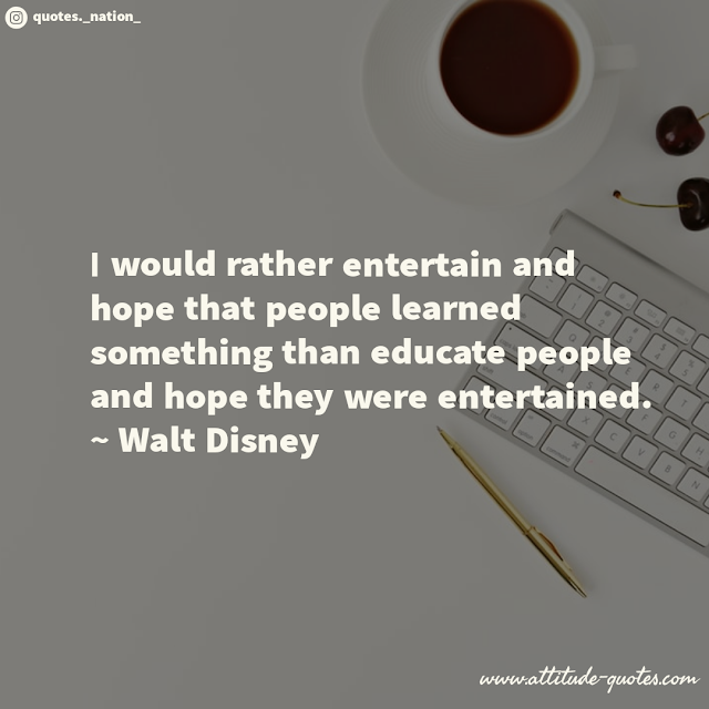 I would rather entertain and hope that people learned something than educate people and hope they were entertained.  ~ Walt Disney