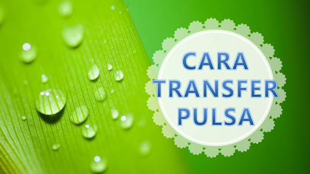 Cara Transfer Pulsa Telkomsel, XL, Indosat, Axis, Three, Fren
