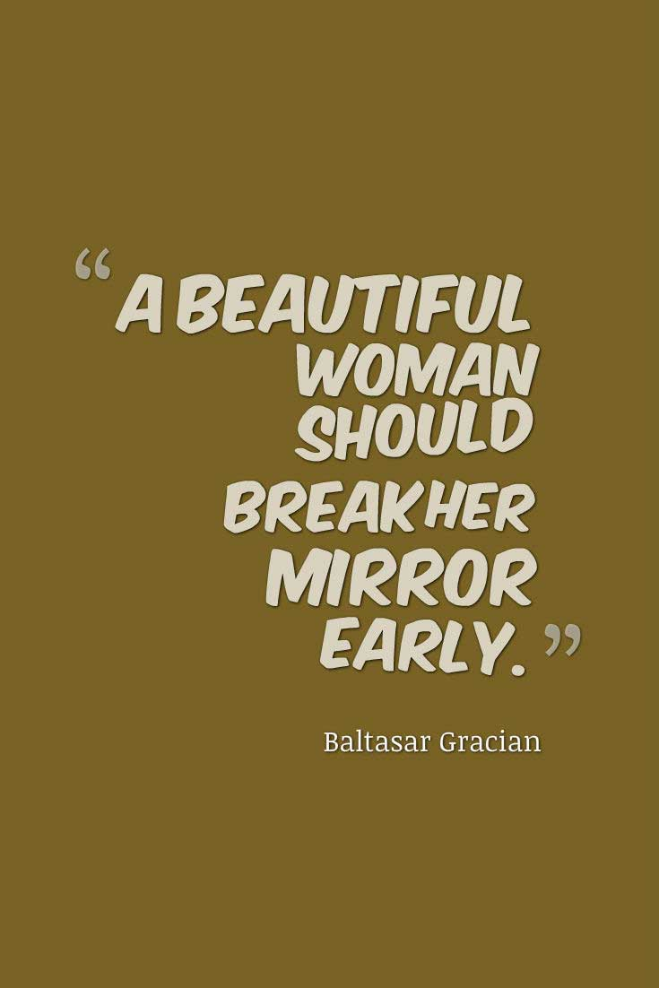 Beautiful Woman Quote, A beautiful woman should break her mirror early.― Baltasar Gracian