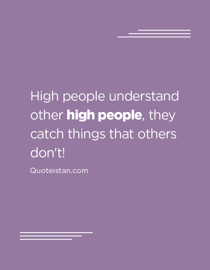High people understand other high people, they catch things that others don't!