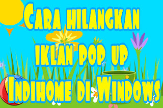 Cara hilangkan iklan pop up Indihome di Windows