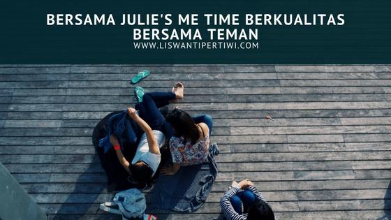 Bersama Julie's, Me Time Berkualitas Bersama Teman