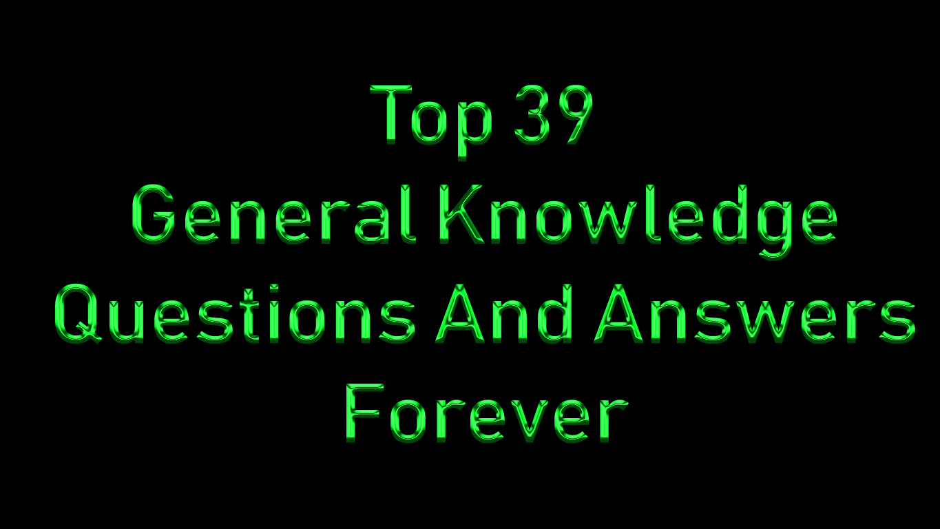 Top 39 General Knowledge Questions And Answers Forever