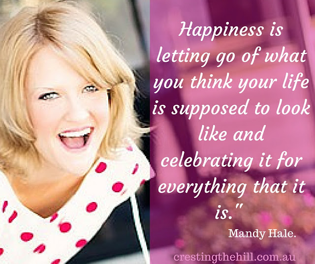 "Happiness is letting go of what you think your life is supposed to look like and celebrating it for everything that it is."" - Mandy Hale."