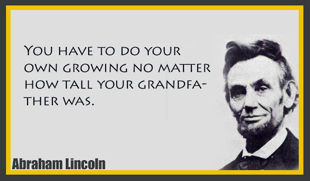 You have to do your own growing no matter how tall your grandfather was - Abraham Lincoln
