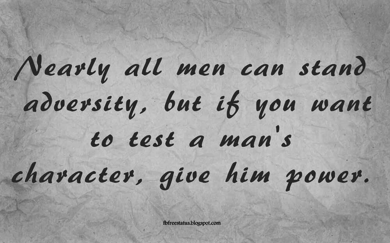 """Nearly all men can stand adversity, but if you want to test a man's character, give him power."" -Quote from Abraham Lincoln"