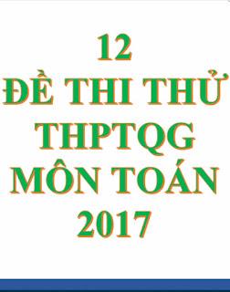Bộ 12 đề thi thử THPTQG môn Toán 2017 có đáp án chi tiết