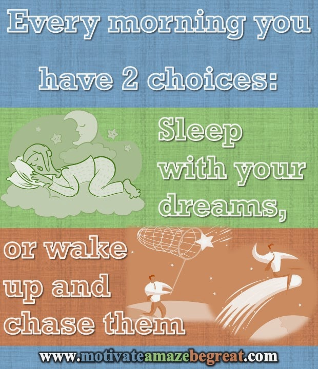 Every morning you have two choices: Sleep with your dreams, or wake up and chase them.