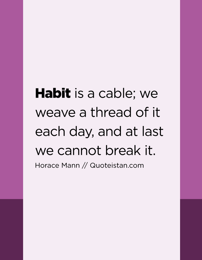 Habit is a cable; we weave a thread of it each day, and at last we cannot break it.