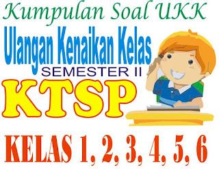 Kumpulan Soal UKK / UAS Semester 2 KTSP kelas 1 2 3 4 5 SD