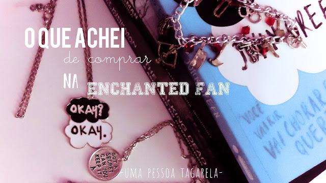 O que achei de comprar na Enchanted Fan