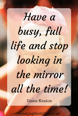 """Have a busy, full life and stop looking in the mirror all the time!"""