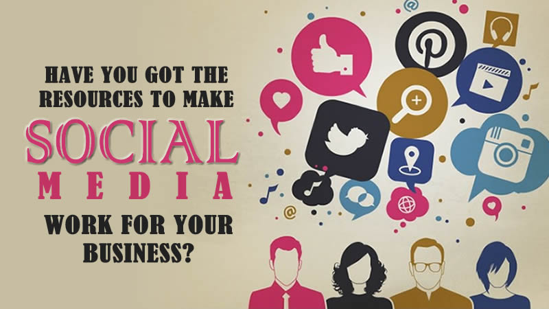 Have You Got The Resources To Make Social Media Work For Your Business?