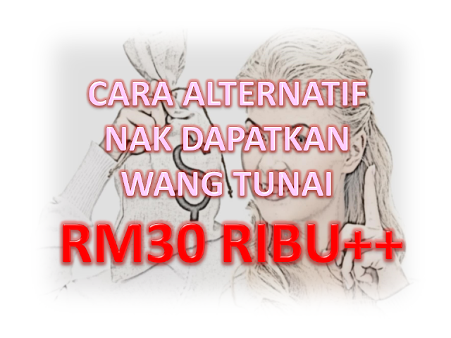 Cara Alternatif Nak Dapatkan Wang Tunai RM30 Ribu