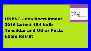 UKPSC Jobs Recruitment 2016 Latest 184 Naib Tehsildar and Other Posts Exam Result