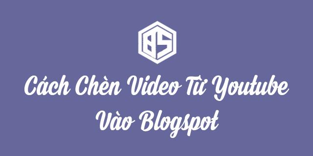 Cách Chèn Video Từ Youtube Vào Blogspot