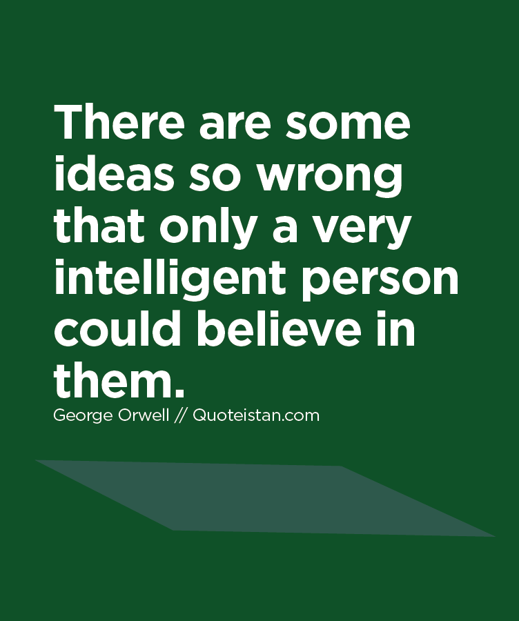 There are some ideas so wrong that only a very intelligent person could believe in them.
