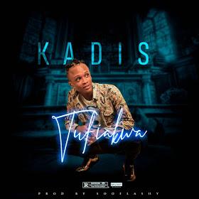 MUSIC: Kadis – Tufiakwa