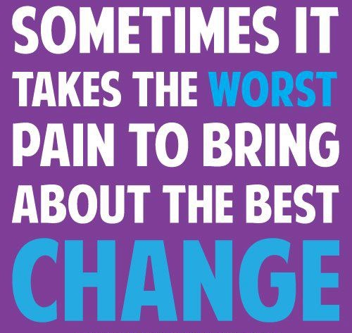 Sometimes It Takes The Worst Pain To Bring About The Best