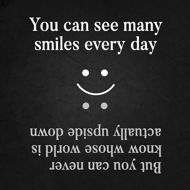 You can see many smiles every day But you can never know whose world is actually upside down