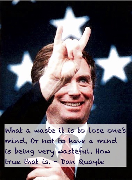 Dan Quayle quotes What a waste it is to lose one's mind. Or not to have a mind is being very wasteful. How true that is.