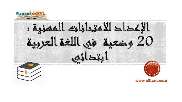 الإعداد للامتحانات المهنية : 20 وضعية  في اللغة العربية - ابتدائي