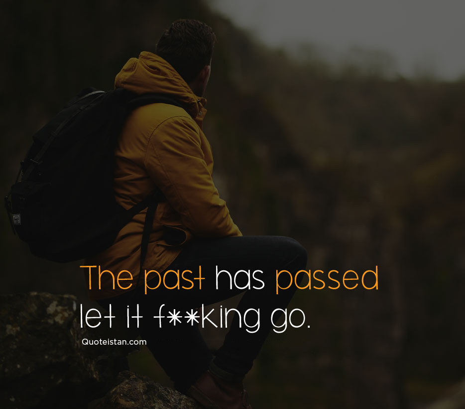The past has passed let it fucking go. #quoteoftheday