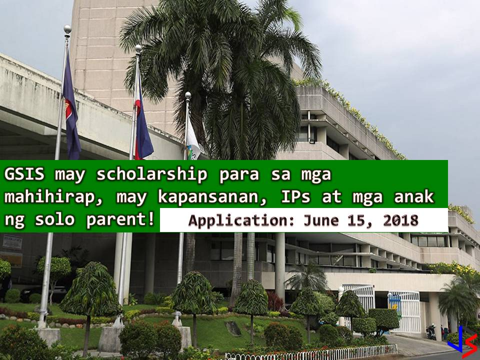 The Government Service Insurance System (GSIS) is now accepting applications for GSIS Scholarship Program (GSP) for Academic Year 2018-2019. Application start last April 16 and the deadline on June 15.  According to GSIS President Jesus Clint Aranas, 400 scholarship will be given for children or dependents of low-income GSIS member. Out of 400, 40 are allotted to dependents of a person with disabilities, indigenous peoples (IPs) and solo or single parents.  Qualified GSIS members may nominate their children or dependent to the scholarship if they are incoming freshmen who have been accepted in any four- or five-year course or in priority courses in Commission on Higher Education (CHED)-recognized schools.  Under GSP, GSIS will shoulder the actual cost of tuition and miscellaneous fees not exceeding Php40,000 per academic year of the 400 new scholars. The scholars will also receive Php3,000 monthly allowance.  Monetary incentives in the amount of Php20,000, Php30,000, and Php50,000 also await scholars who will graduate with Latin honors cum laude, magna cum laude, and summa cum laude, respectively.  Children or dependents of active members and children of permanent total disability (PTD) pensioners who are less than 60 years old may be nominated to the program.  Active members are qualified to nominate scholars if they are permanent government employees who have at least three-year government service, have a salary grade of 24 or below (or its equivalent job level), and have paid premium contributions for the last six months.  Single or married active members who are childless may nominate one child or dependent who rely on them for support, while PTD pensioners below 60 years old may nominate their children only.  Interested? download the application and certification form from the GSIS website (www.gsis.gov.ph). You may also get the form from the nearest GSIS office in your area.  For applicants, just submit the following requirements to the nearest GSIS office for processing. Duly Accomplished forms Dependent's Birth Certificate